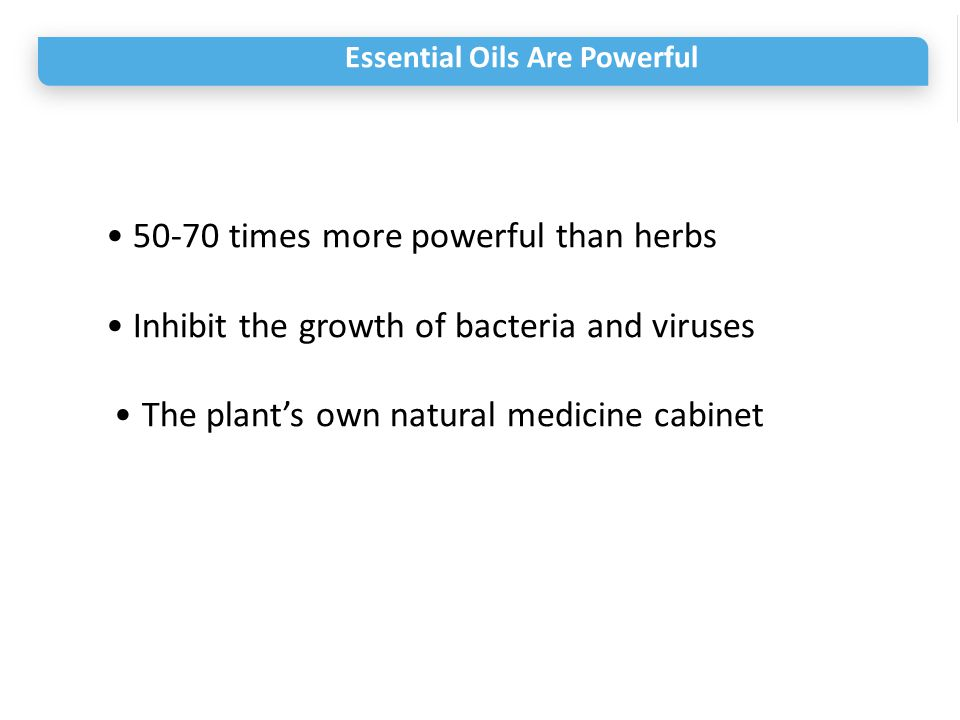 Essential Oils Are Powerful 50-70 times more powerful than herbs Inhibit the growth of bacteria and viruses The plant's own natural medicine cabinet