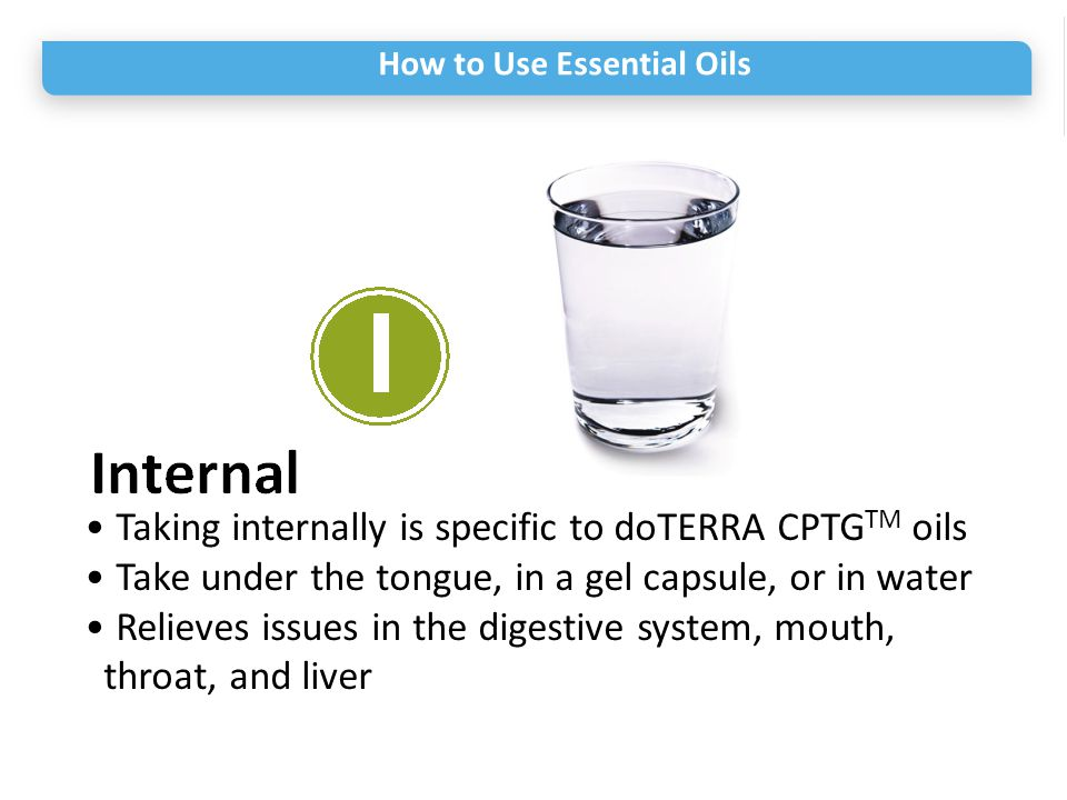 How to Use Essential Oils Taking internally is specific to doTERRA CPTG TM oils Take under the tongue, in a gel capsule, or in water Relieves issues i
