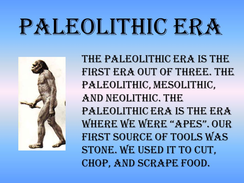 The Paleolithic Era is the first Era out of three.