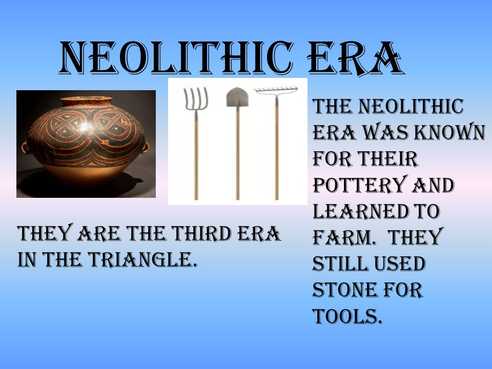 Neolithic era The Neolithic era was known for their pottery and learned to farm.