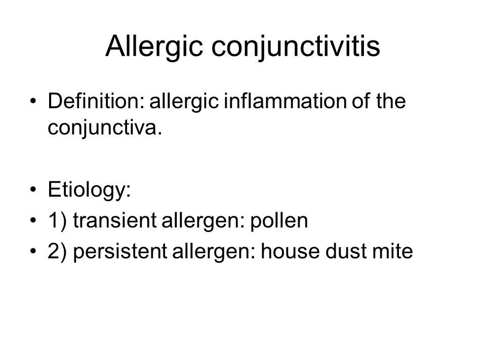 Allergic conjunctivitis Definition: allergic inflammation of the conjunctiva. Etiology: 1) transient allergen: pollen 2) persistent allergen: house du