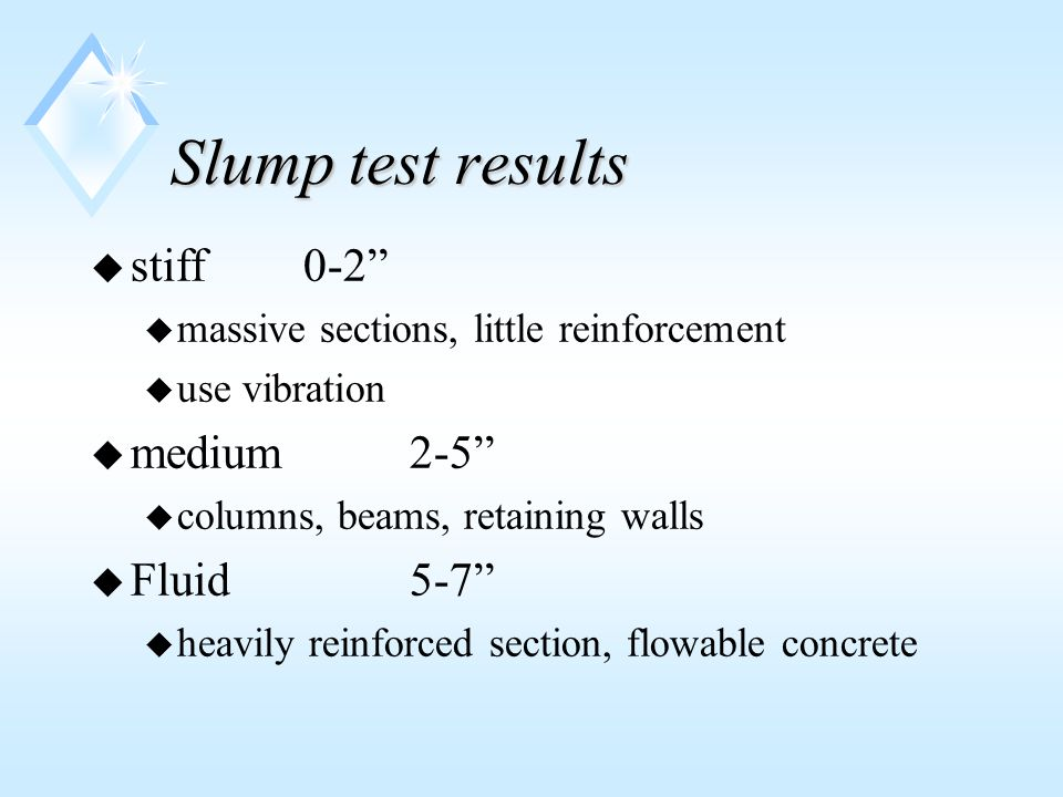 Slump test results u stiff 0-2 u massive sections, little reinforcement u use vibration u medium2-5 u columns, beams, retaining walls u Fluid5-7 u heavily reinforced section, flowable concrete