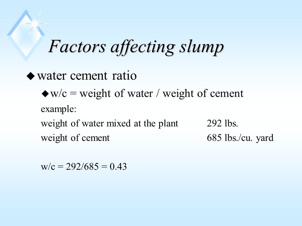 Factors affecting slump u water cement ratio u w/c = weight of water / weight of cement example: weight of water mixed at the plant 292 lbs.
