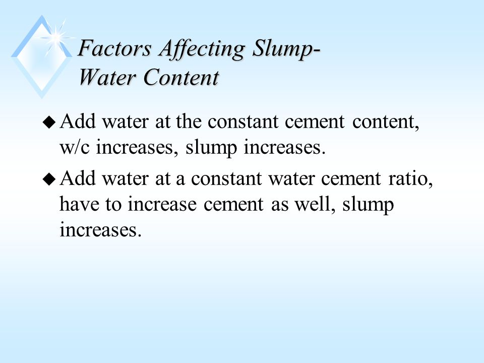 Factors Affecting Slump- Water Content u Add water at the constant cement content, w/c increases, slump increases.