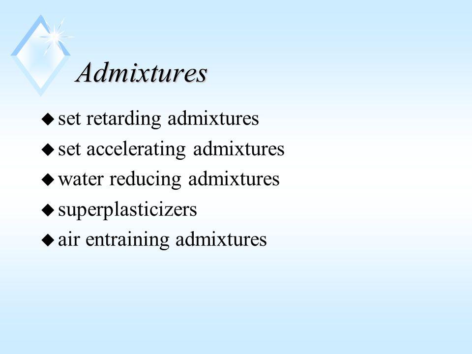Admixtures u set retarding admixtures u set accelerating admixtures u water reducing admixtures u superplasticizers u air entraining admixtures