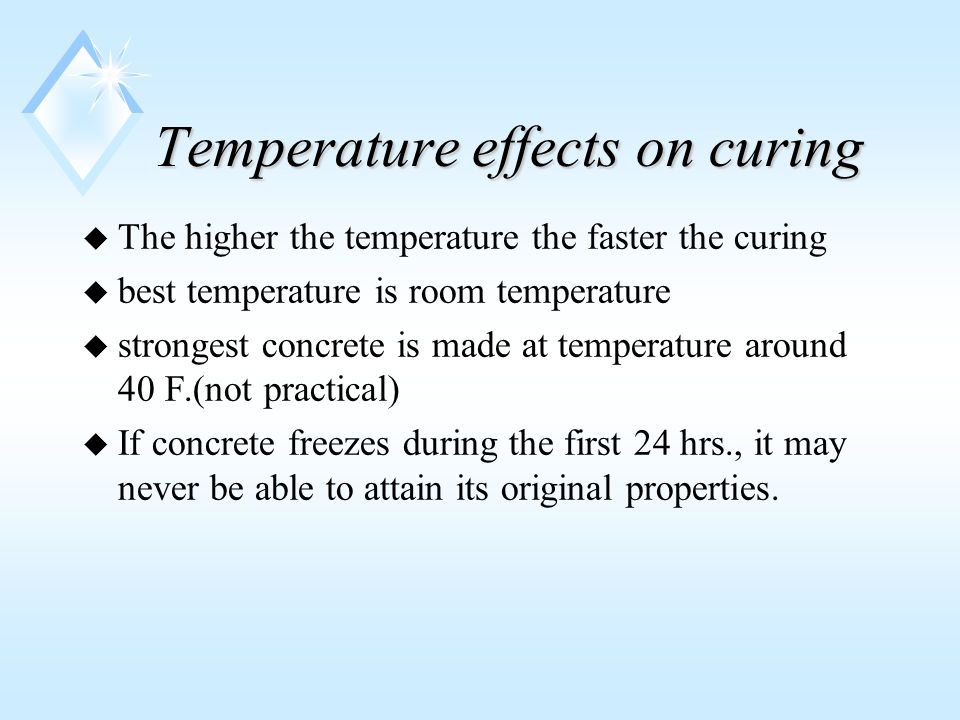 Temperature effects on curing u The higher the temperature the faster the curing u best temperature is room temperature u strongest concrete is made at temperature around 40 F.(not practical) u If concrete freezes during the first 24 hrs., it may never be able to attain its original properties.