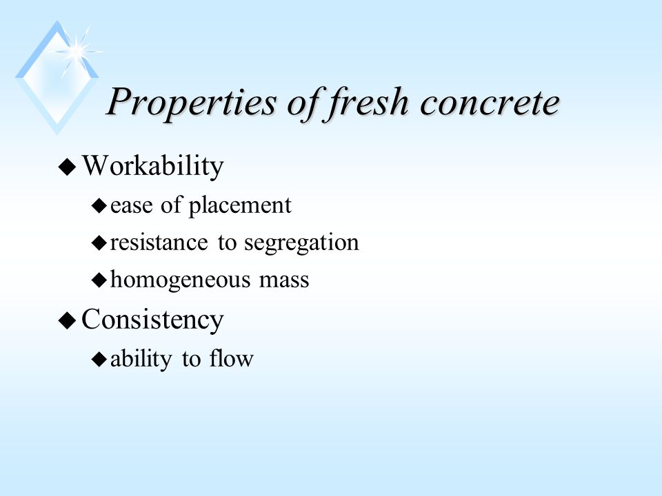 Properties of fresh concrete u Workability u ease of placement u resistance to segregation u homogeneous mass u Consistency u ability to flow