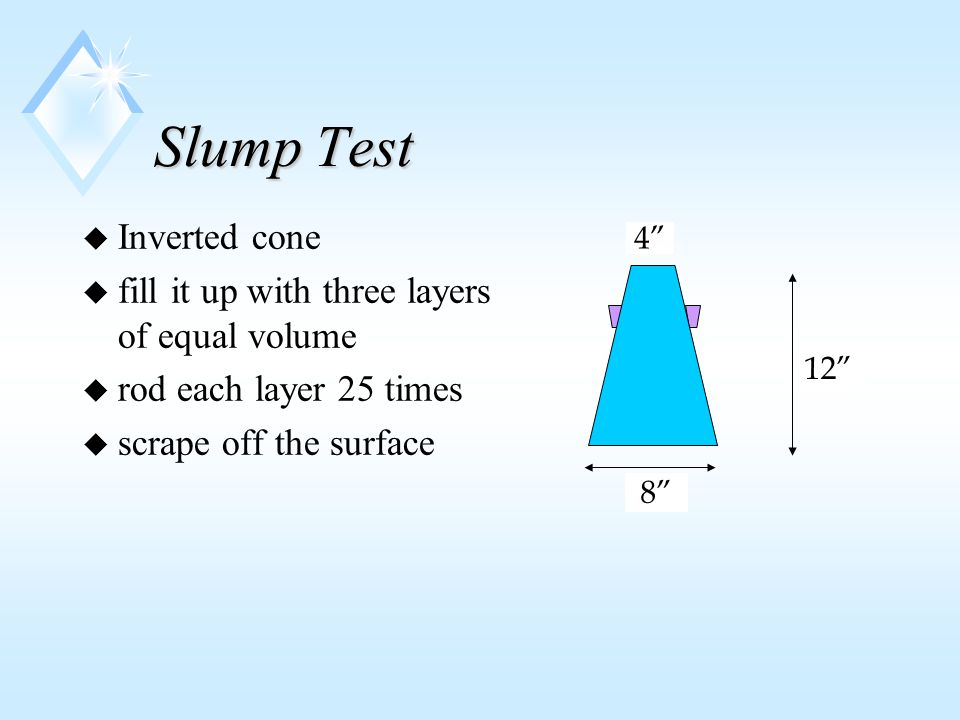 Slump Test u Inverted cone u fill it up with three layers of equal volume u rod each layer 25 times u scrape off the surface 8 4 12