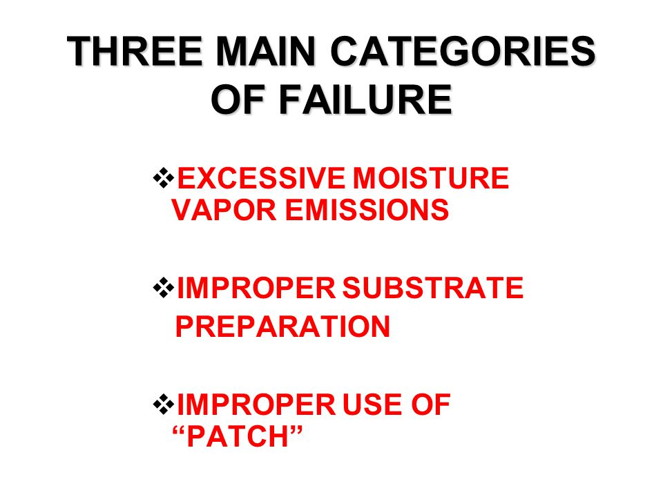 THREE MAIN CATEGORIES OF FAILURE  EXCESSIVE MOISTURE VAPOR EMISSIONS  IMPROPER SUBSTRATE PREPARATION  IMPROPER USE OF PATCH