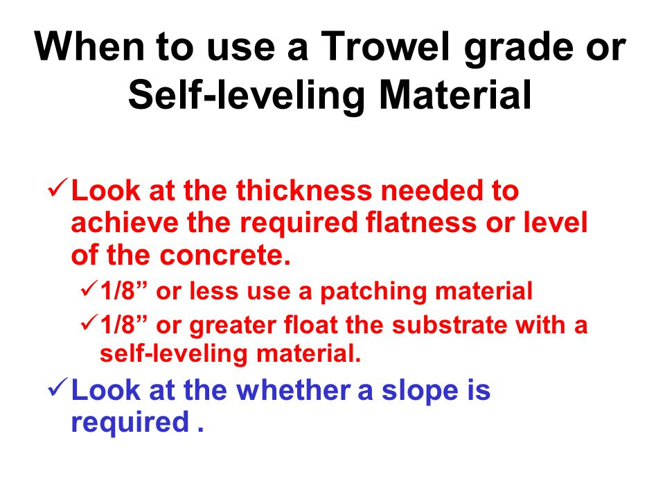 When to use a Trowel grade or Self-leveling Material Do not base it on square footage.