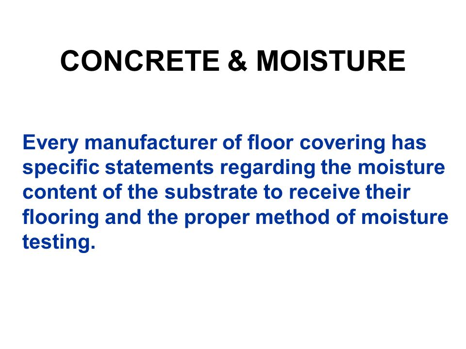 Every manufacturer of floor covering has specific statements regarding the moisture content of the substrate to receive their flooring and the proper method of moisture testing.