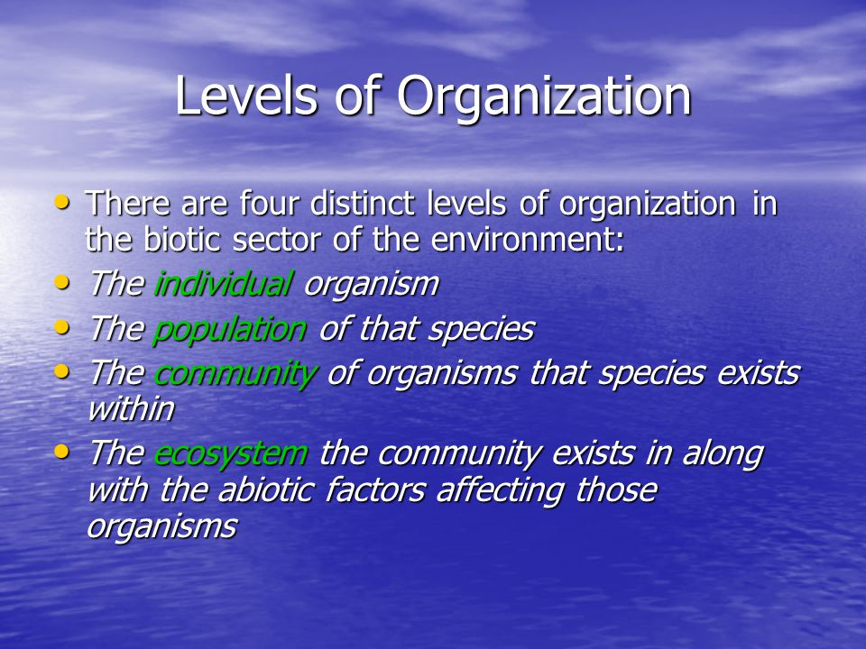 Levels of Organization There are four distinct levels of organization in the biotic sector of the environment: There are four distinct levels of organization in the biotic sector of the environment: The individual organism The individual organism The population of that species The population of that species The community of organisms that species exists within The community of organisms that species exists within The ecosystem the community exists in along with the abiotic factors affecting those organisms The ecosystem the community exists in along with the abiotic factors affecting those organisms