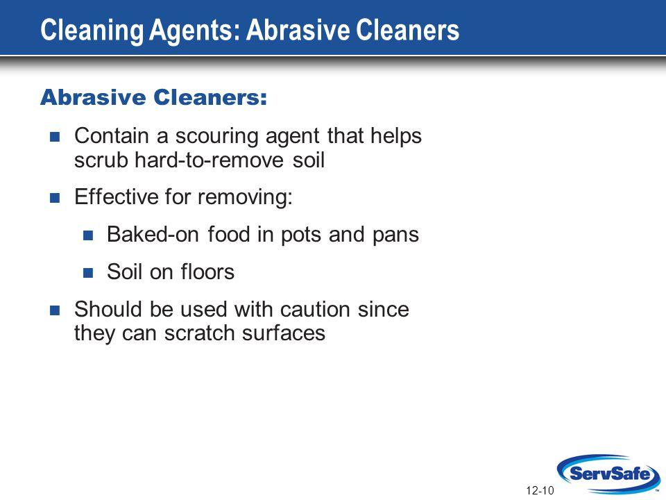 12-10 Cleaning Agents: Abrasive Cleaners Abrasive Cleaners: Contain a scouring agent that helps scrub hard-to-remove soil Effective for removing: Bake