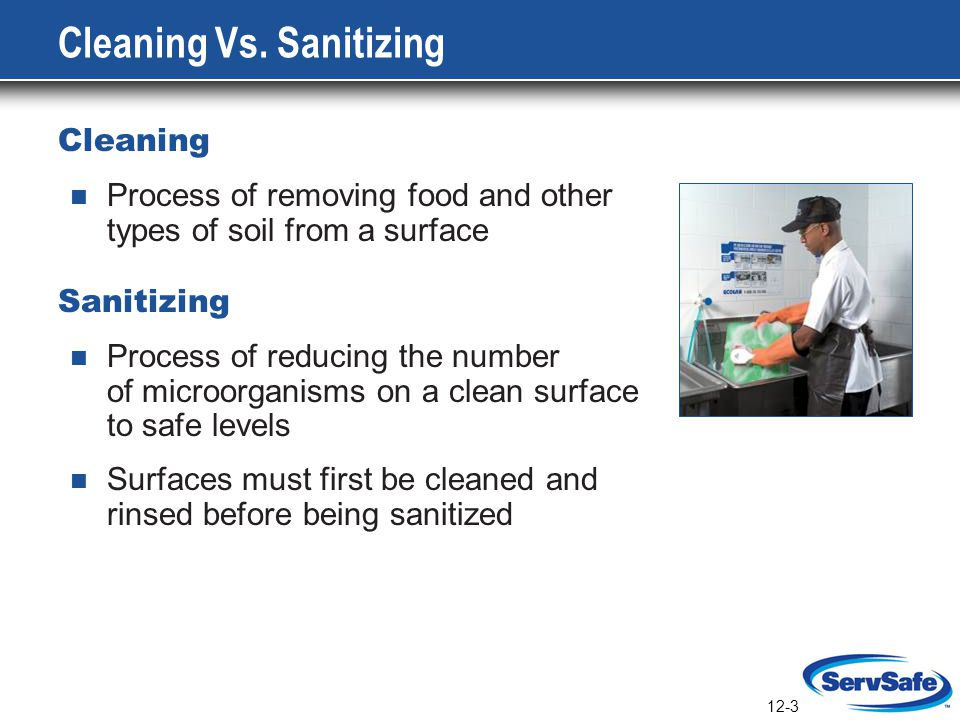 12-3 Cleaning Vs. Sanitizing Cleaning Process of removing food and other types of soil from a surface Sanitizing Process of reducing the number of mic