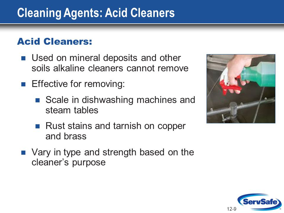 12-9 Cleaning Agents: Acid Cleaners Acid Cleaners: Used on mineral deposits and other soils alkaline cleaners cannot remove Effective for removing: Sc