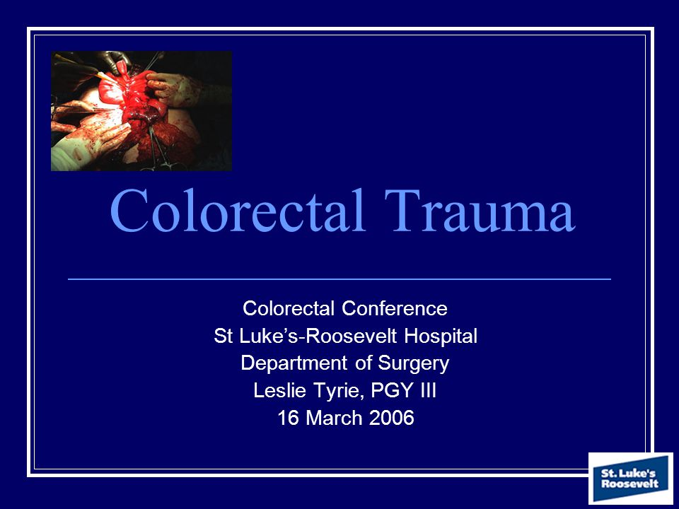 Colorectal Trauma Colorectal Conference St Luke's-Roosevelt Hospital Department of Surgery Leslie Tyrie, PGY III 16 March 2006