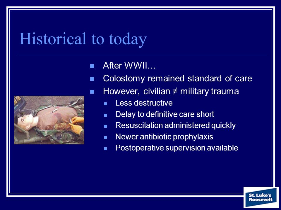 Historical to today After WWII… Colostomy remained standard of care However, civilian ≠ military trauma Less destructive Delay to definitive care shor