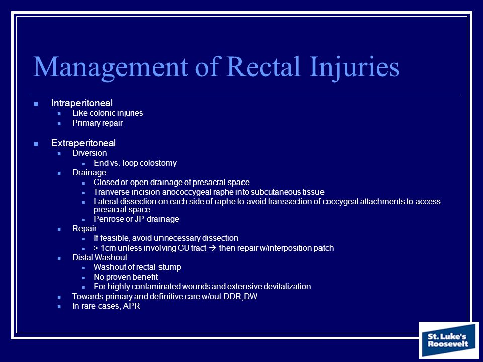 Management of Rectal Injuries Intraperitoneal Like colonic injuries Primary repair Extraperitoneal Diversion End vs. loop colostomy Drainage Closed or