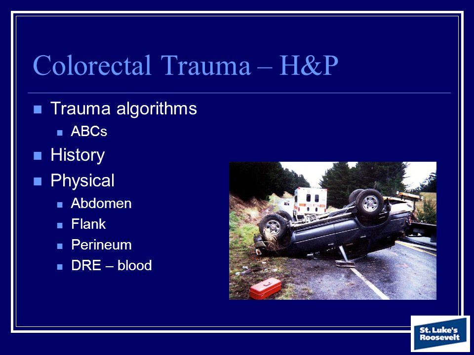 Colorectal Trauma – H&P Trauma algorithms ABCs History Physical Abdomen Flank Perineum DRE – blood