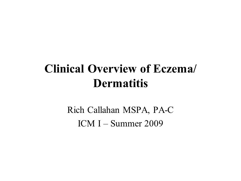 Clinical Overview of Eczema/ Dermatitis Rich Callahan MSPA, PA-C ICM I – Summer 2009