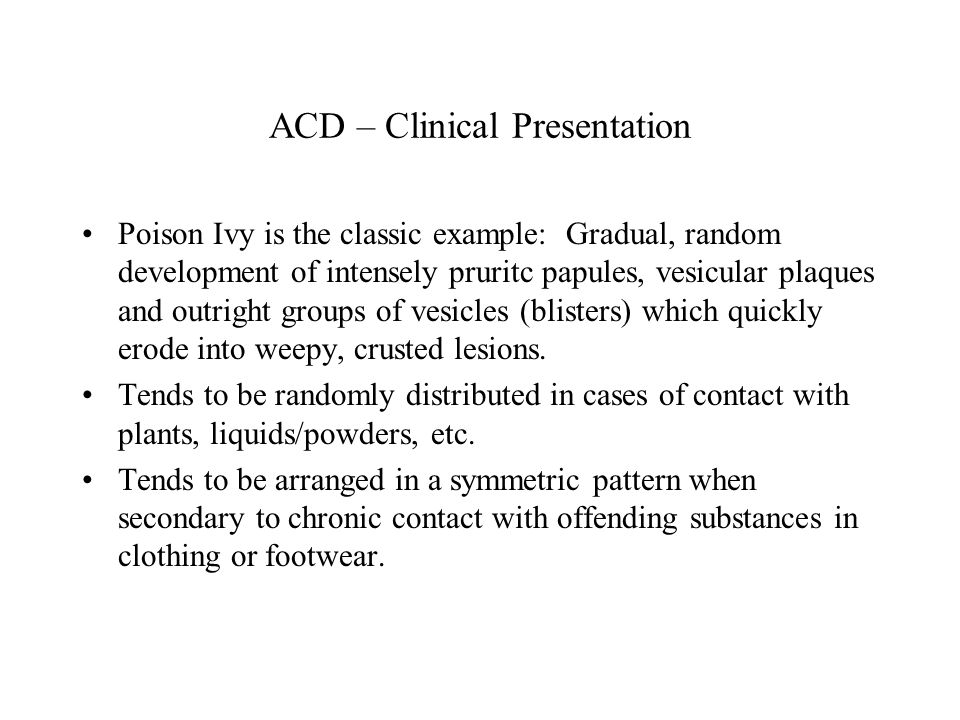 ACD – Clinical Presentation Poison Ivy is the classic example: Gradual, random development of intensely pruritc papules, vesicular plaques and outright groups of vesicles (blisters) which quickly erode into weepy, crusted lesions.