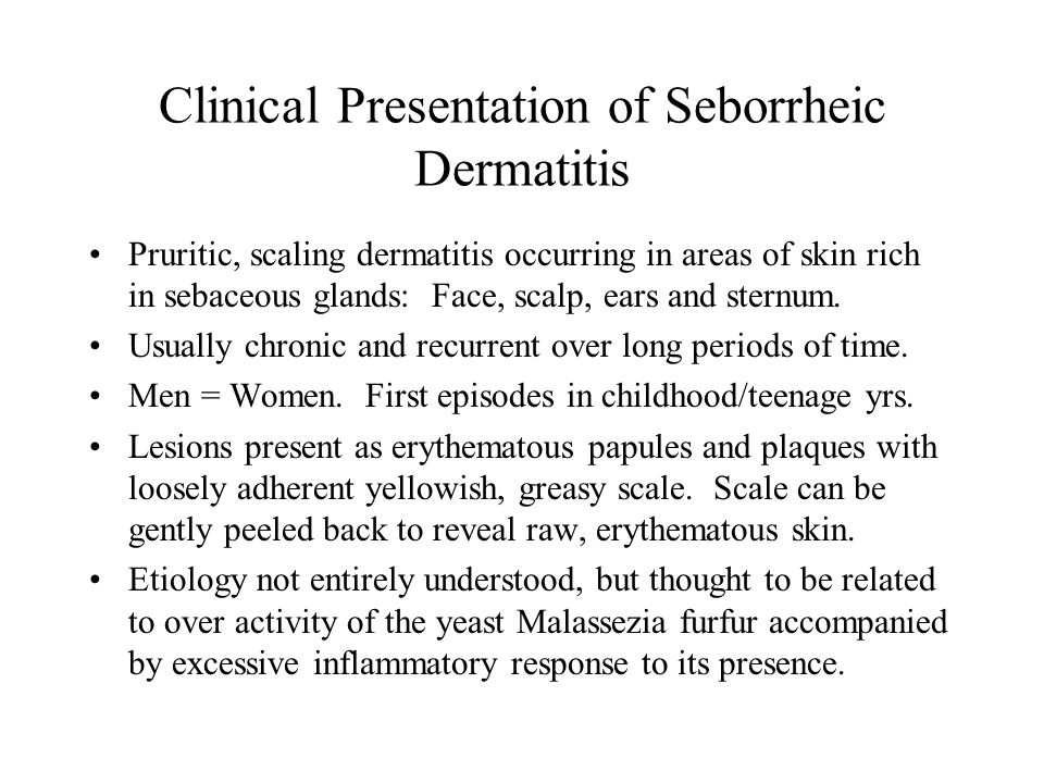Clinical Presentation of Seborrheic Dermatitis Pruritic, scaling dermatitis occurring in areas of skin rich in sebaceous glands: Face, scalp, ears and sternum.