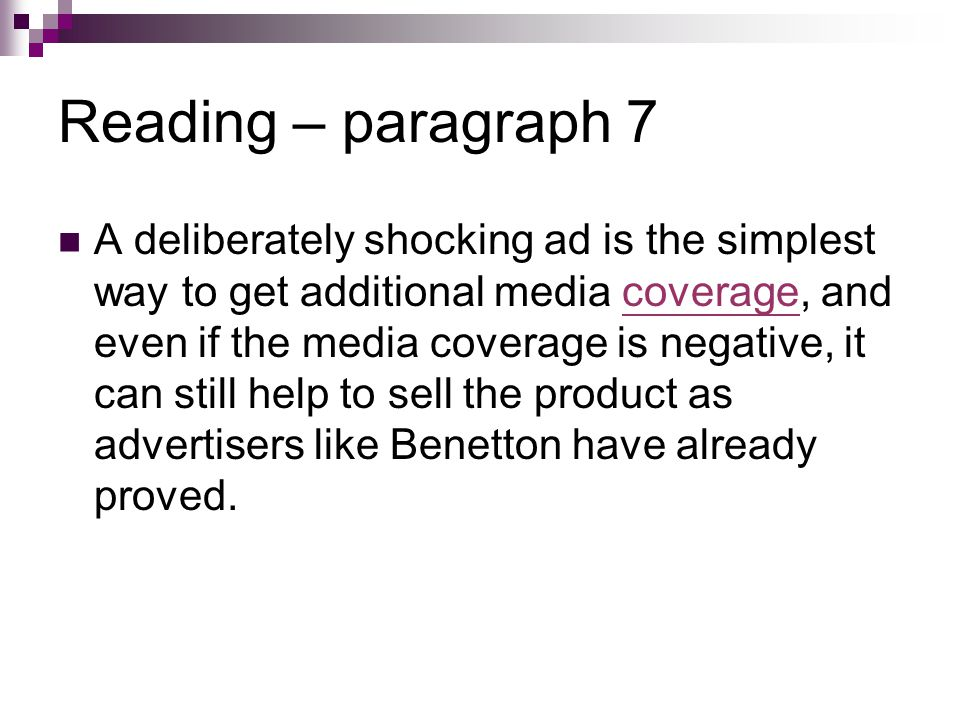 Reading – paragraph 7 A deliberately shocking ad is the simplest way to get additional media coverage, and even if the media coverage is negative, it can still help to sell the product as advertisers like Benetton have already proved.coverage