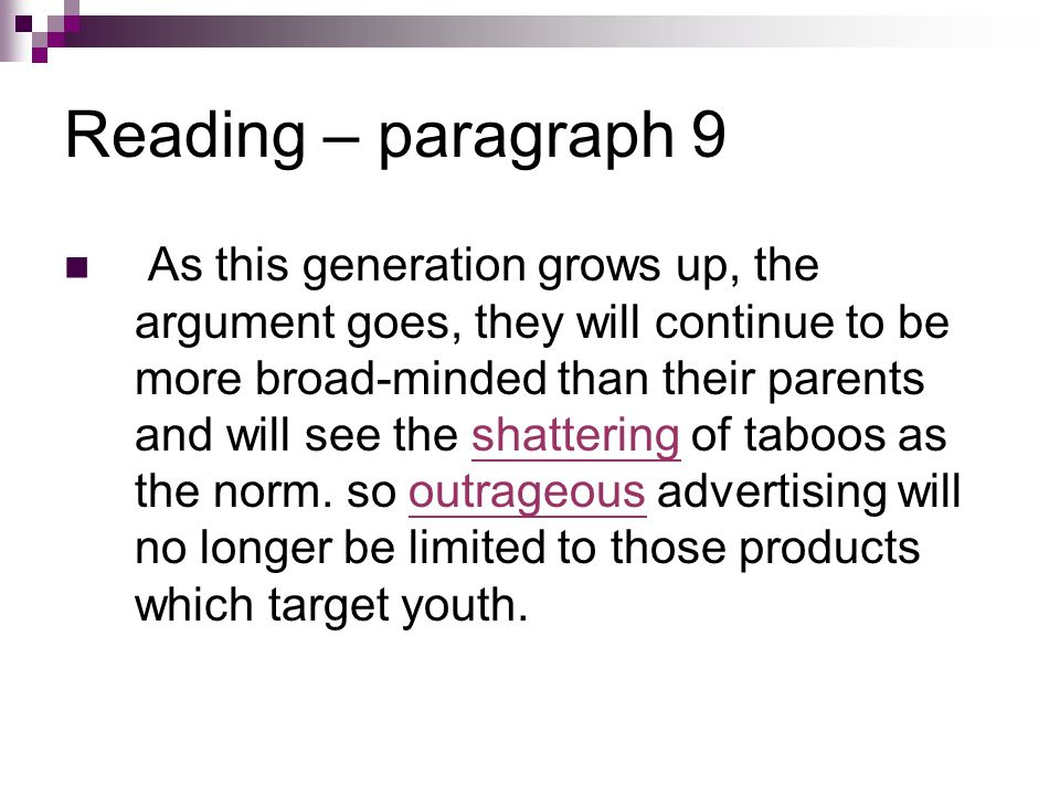 Reading – paragraph 9 As this generation grows up, the argument goes, they will continue to be more broad-minded than their parents and will see the shattering of taboos as the norm.