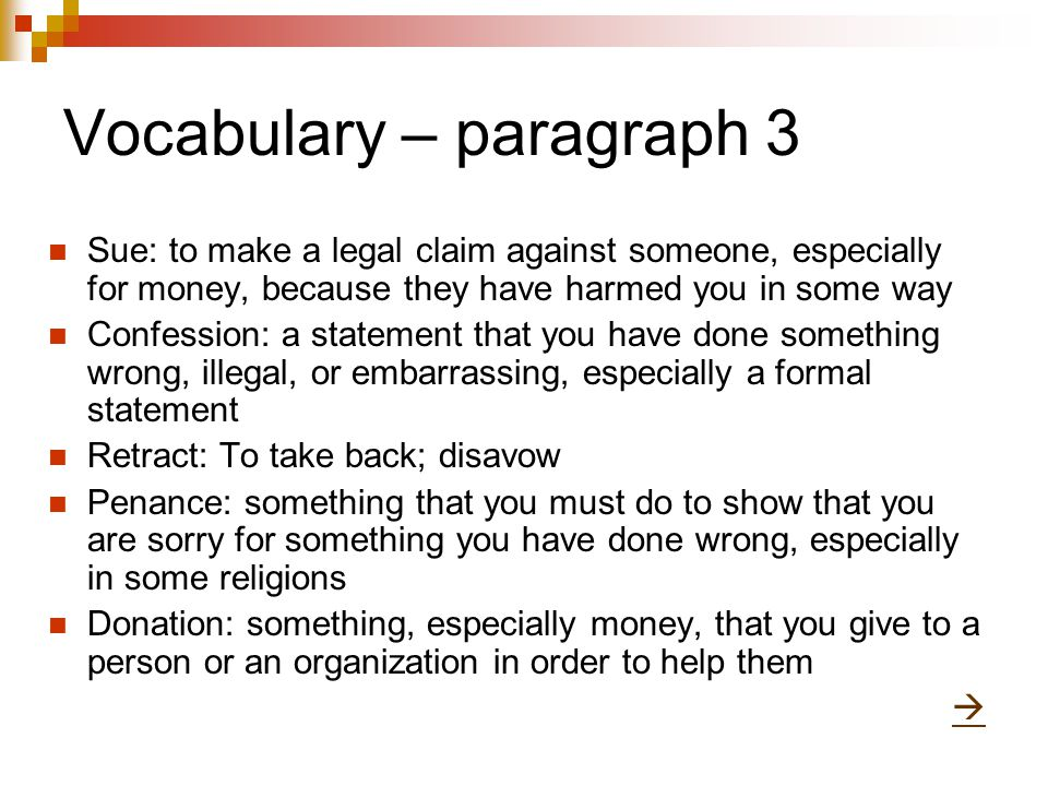 Vocabulary – paragraph 3 Sue: to make a legal claim against someone, especially for money, because they have harmed you in some way Confession: a statement that you have done something wrong, illegal, or embarrassing, especially a formal statement Retract: To take back; disavow Penance: something that you must do to show that you are sorry for something you have done wrong, especially in some religions Donation: something, especially money, that you give to a person or an organization in order to help them 