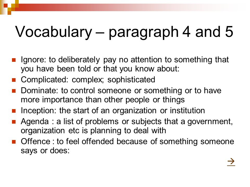 Vocabulary – paragraph 4 and 5 Ignore: to deliberately pay no attention to something that you have been told or that you know about: Complicated: complex; sophisticated Dominate: to control someone or something or to have more importance than other people or things Inception: the start of an organization or institution Agenda : a list of problems or subjects that a government, organization etc is planning to deal with Offence : to feel offended because of something someone says or does: 