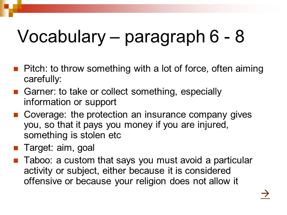 Vocabulary – paragraph 6 - 8 Pitch: to throw something with a lot of force, often aiming carefully: Garner: to take or collect something, especially information or support Coverage: the protection an insurance company gives you, so that it pays you money if you are injured, something is stolen etc Target: aim, goal Taboo: a custom that says you must avoid a particular activity or subject, either because it is considered offensive or because your religion does not allow it 