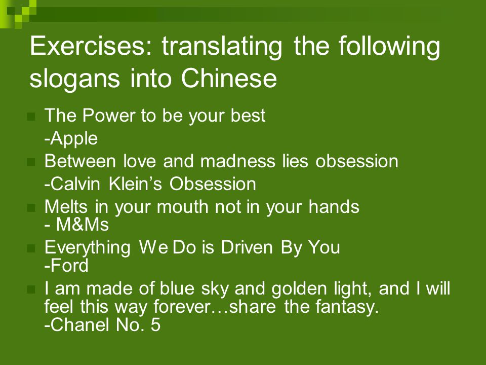 Exercises: translating the following slogans into Chinese The Power to be your best -Apple Between love and madness lies obsession -Calvin Klein's Obsession Melts in your mouth not in your hands - M&Ms Everything We Do is Driven By You -Ford I am made of blue sky and golden light, and I will feel this way forever…share the fantasy.