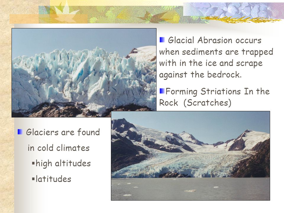 Glacial Abrasion occurs when sediments are trapped with in the ice and scrape against the bedrock. Forming Striations In the Rock (Scratches) Glaciers