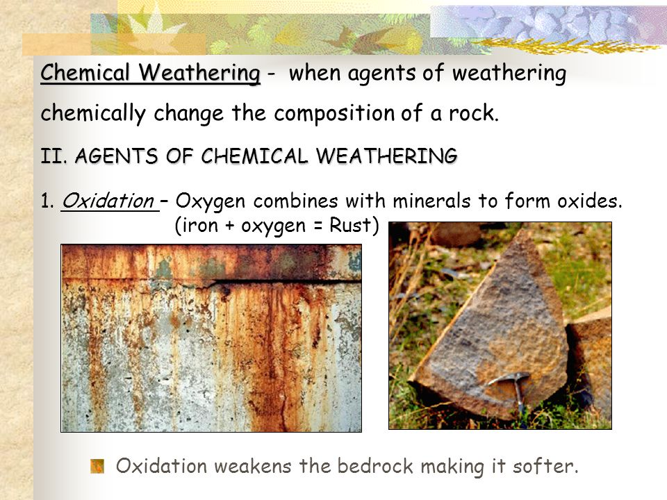 Chemical Weathering Chemical Weathering - when agents of weathering chemically change the composition of a rock. II. AGENTS OF CHEMICAL WEATHERING 1.