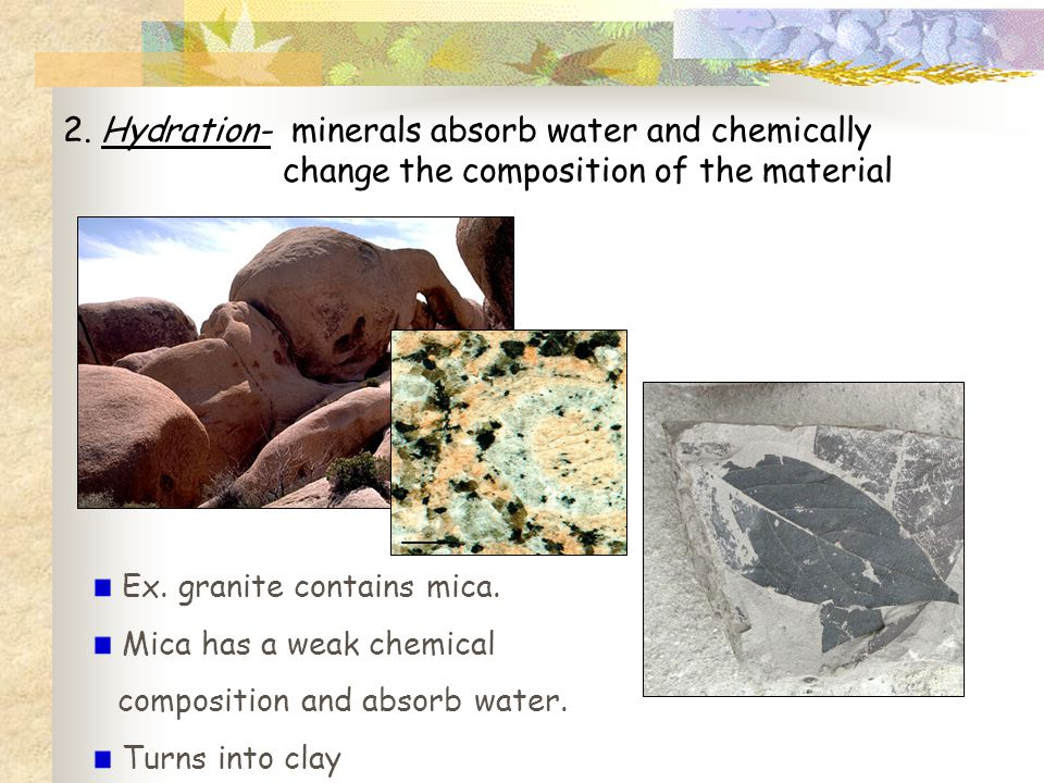 2. Hydration- minerals absorb water and chemically change the composition of the material Ex. granite contains mica. Mica has a weak chemical composit