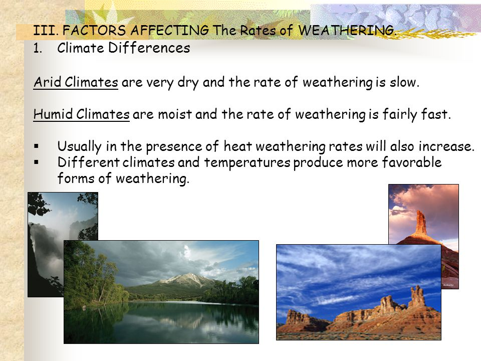 III. FACTORS AFFECTING The Rates of WEATHERING. 1.Climate Differences Arid Climates are very dry and the rate of weathering is slow. Humid Climates ar