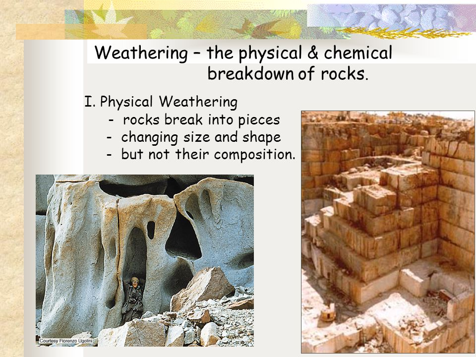 Weathering – the physical & chemical breakdown of rocks.