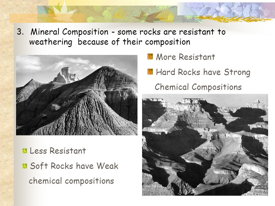 3.Mineral Composition - some rocks are resistant to weathering because of their composition Less Resistant Soft Rocks have Weak chemical compositions