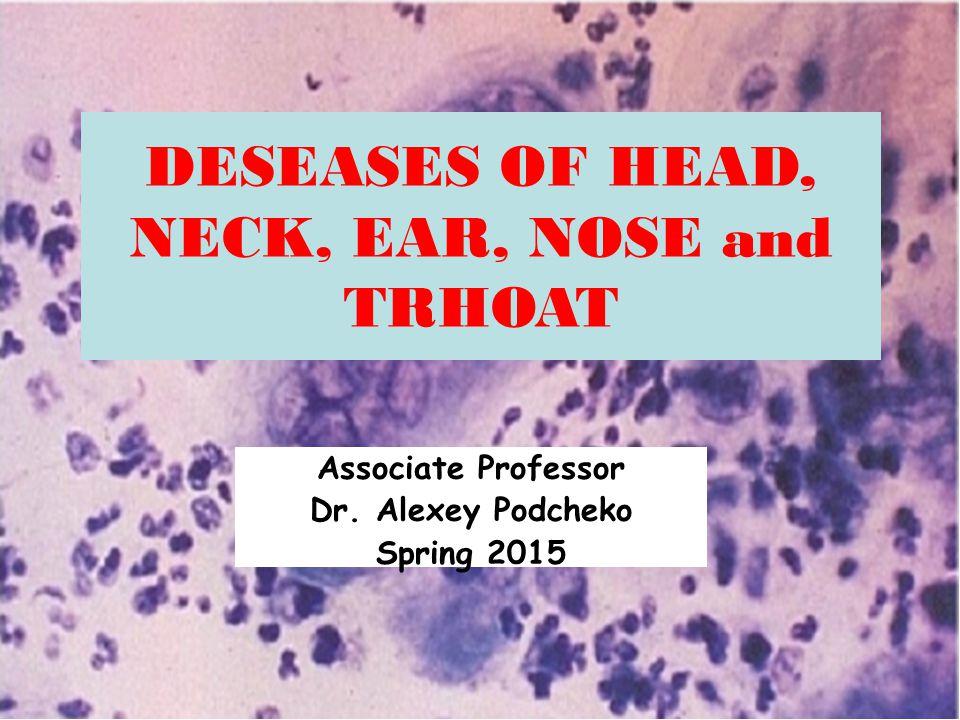 DESEASES OF HEAD, NECK, EAR, NOSE and TRHOAT Associate Professor Dr. Alexey Podcheko Spring 2015