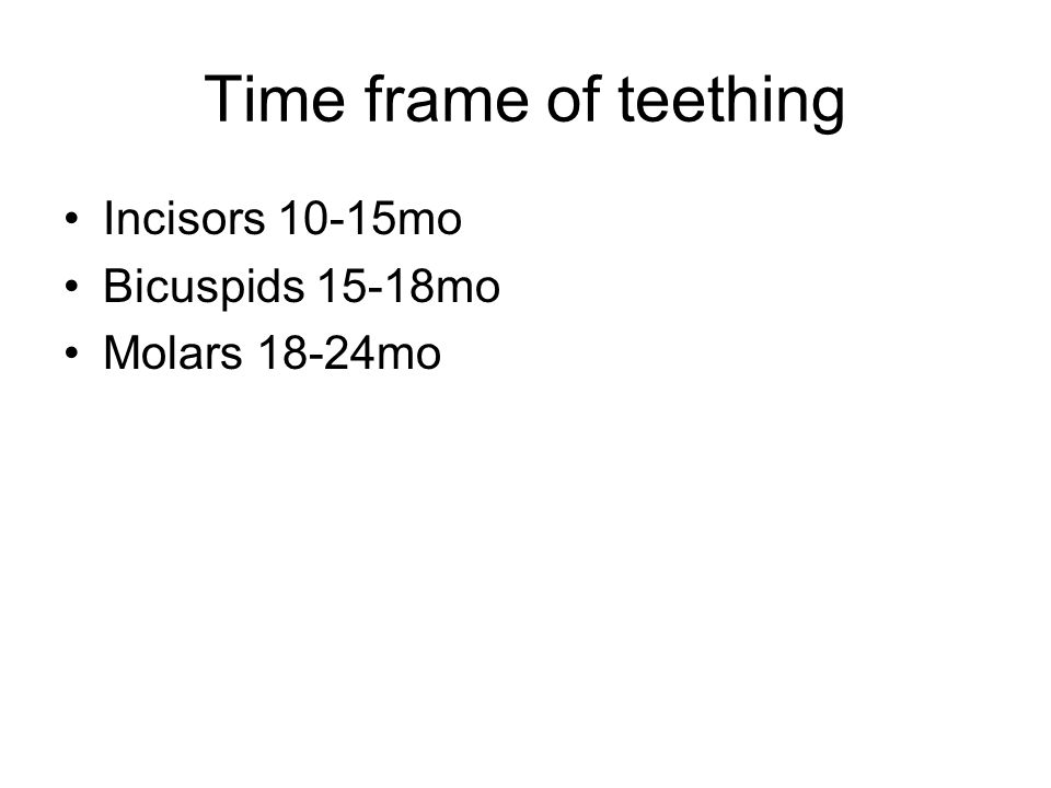 Time frame of teething Incisors 10-15mo Bicuspids 15-18mo Molars 18-24mo