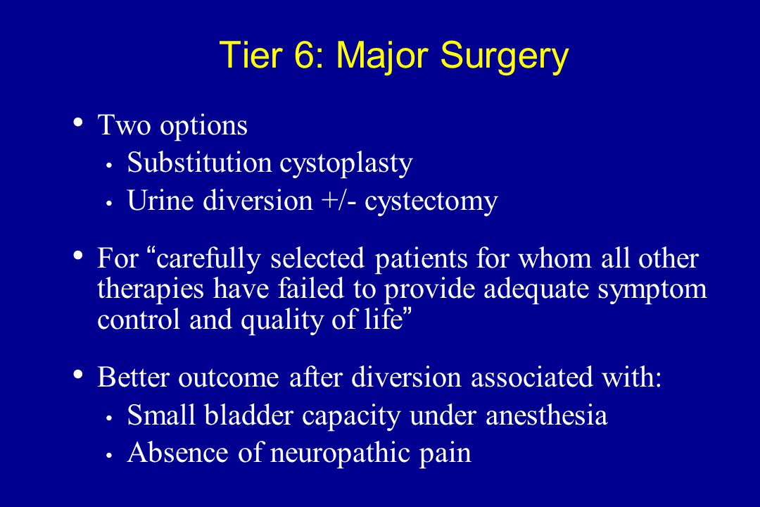 """Tier 6: Major Surgery Two options Substitution cystoplasty Urine diversion +/- cystectomy For """"carefully selected patients for whom all other therapie"""