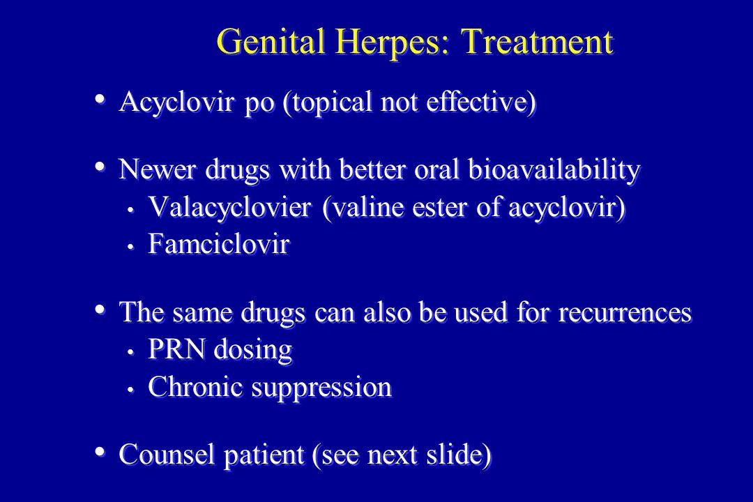 Genital Herpes: Treatment Acyclovir po (topical not effective) Newer drugs with better oral bioavailability Valacyclovier (valine ester of acyclovir)