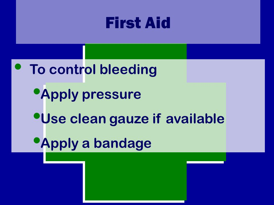 First Aid To control bleeding Apply pressure Use clean gauze if available Apply a bandage