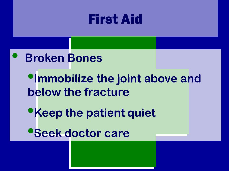 First Aid Broken Bones Immobilize the joint above and below the fracture Keep the patient quiet Seek doctor care