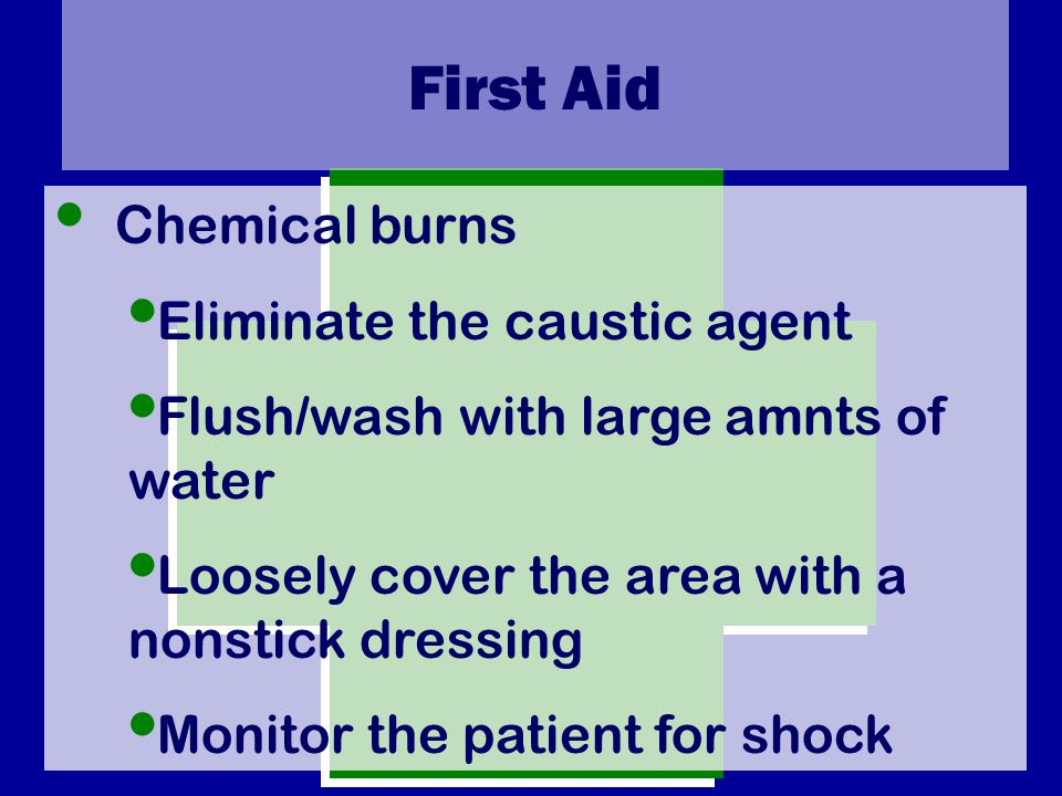 First Aid Chemical burns Eliminate the caustic agent Flush/wash with large amnts of water Loosely cover the area with a nonstick dressing Monitor the patient for shock
