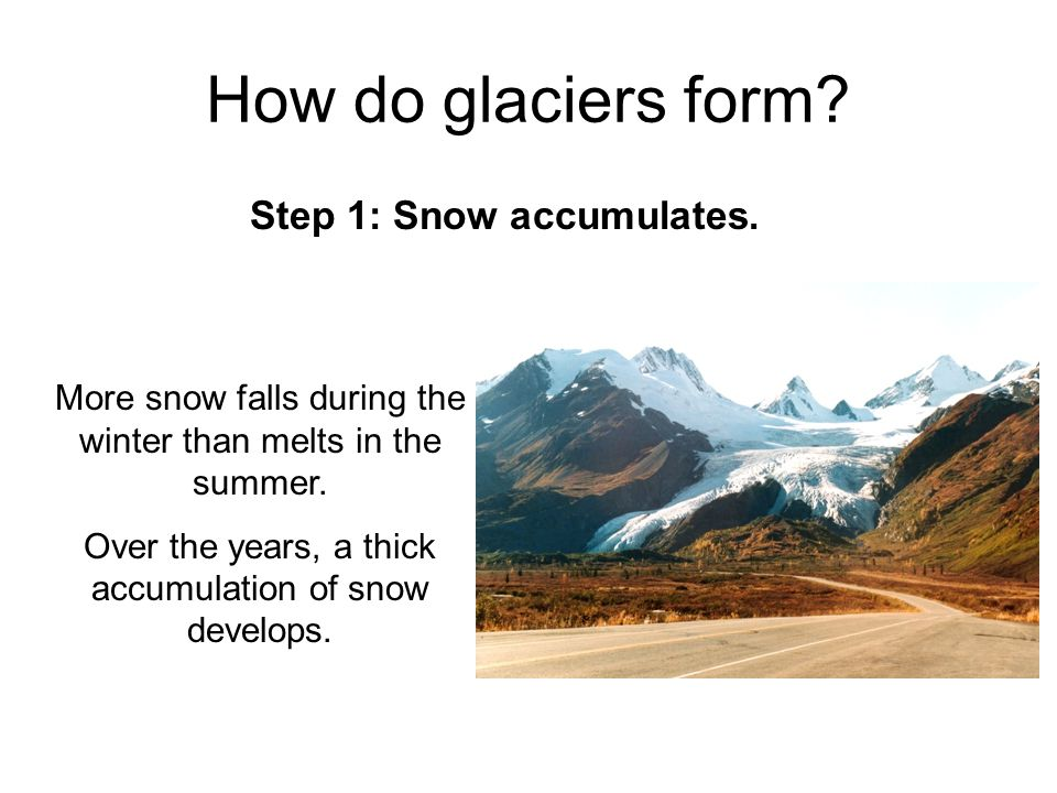 How do glaciers form? Step 1: Snow accumulates. More snow falls during the winter than melts in the summer. Over the years, a thick accumulation of sn
