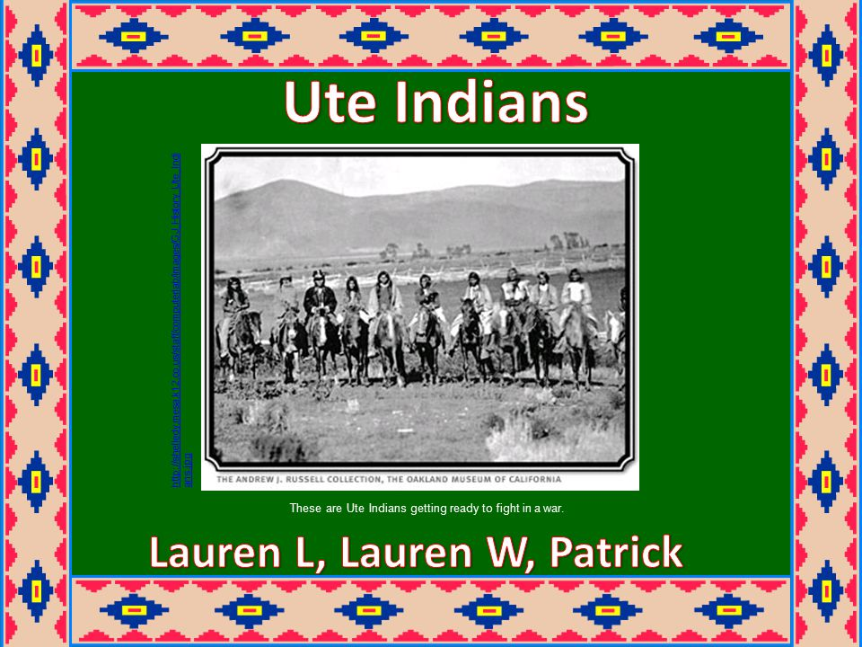 http://shelledy.mesa.k12.co.us/staff/computerlab/images/GJ_History_Ute_Indi ans.jpg These are Ute Indians getting ready to fight in a war.