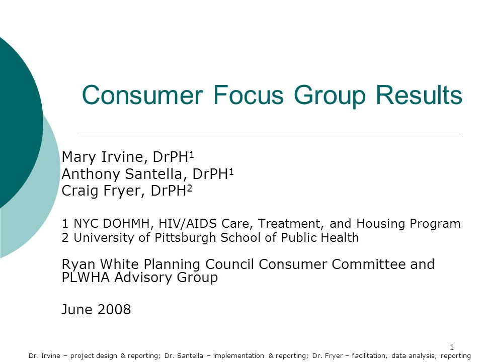 1 Consumer Focus Group Results Mary Irvine, DrPH 1 Anthony Santella, DrPH 1 Craig Fryer, DrPH 2 1 NYC DOHMH, HIV/AIDS Care, Treatment, and Housing Program 2 University of Pittsburgh School of Public Health Ryan White Planning Council Consumer Committee and PLWHA Advisory Group June 2008 Dr.