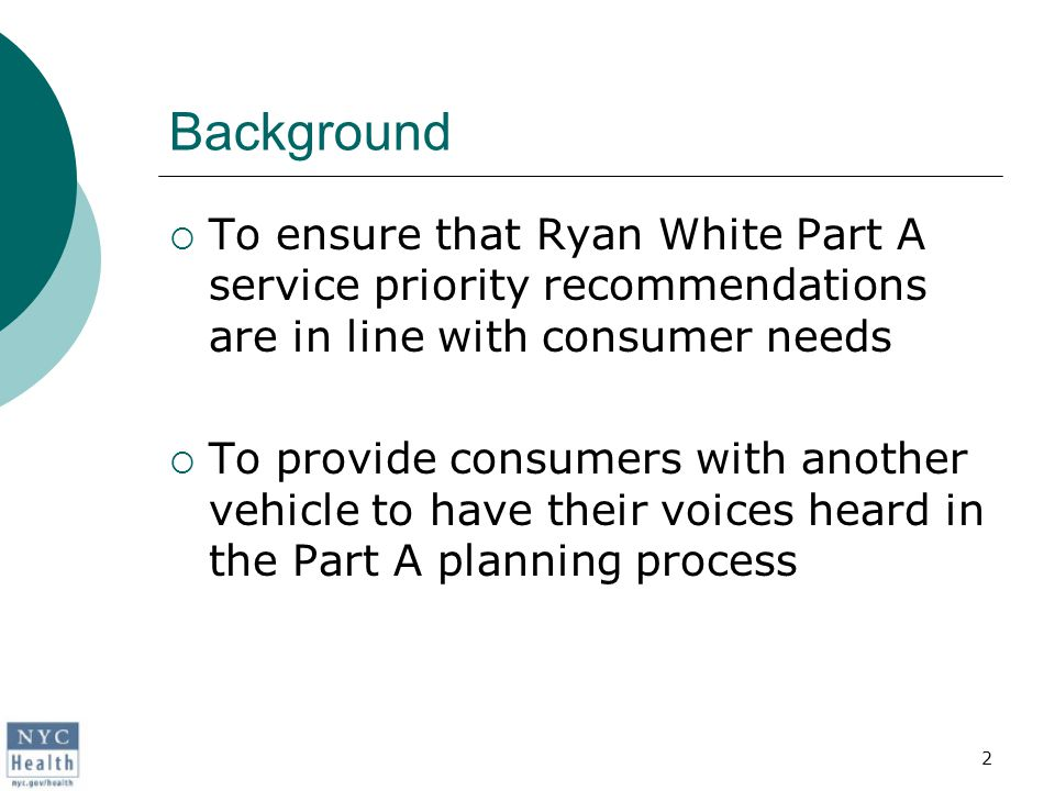 2 Background  To ensure that Ryan White Part A service priority recommendations are in line with consumer needs  To provide consumers with another vehicle to have their voices heard in the Part A planning process