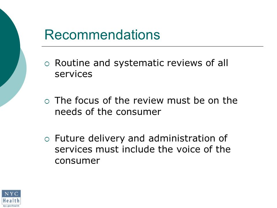 Recommendations  Routine and systematic reviews of all services  The focus of the review must be on the needs of the consumer  Future delivery and administration of services must include the voice of the consumer